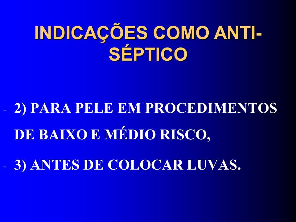 INDICAÇÕES COMO ANTI- SÉPTICO - 2) PARA PELE EM PROCEDIMENTOS DE BAIXO E MÉDIO RISCO, - 3) ANTES DE COLOCAR LUVAS.