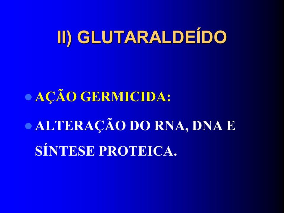 II) GLUTARALDEÍDO AÇÃO GERMICIDA: ALTERAÇÃO DO RNA, DNA E SÍNTESE PROTEICA.