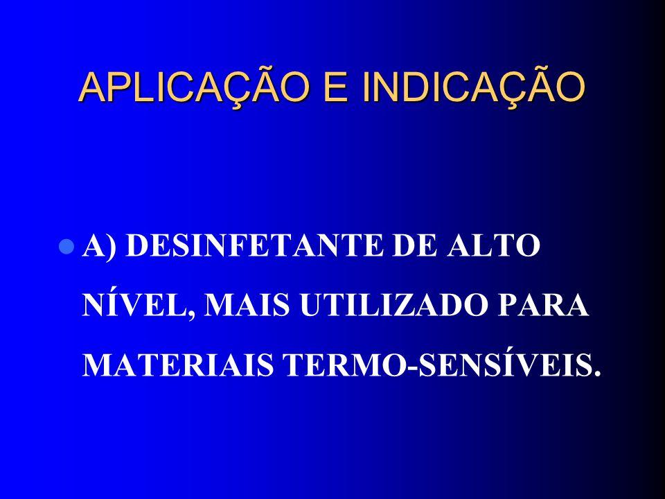 APLICAÇÃO E INDICAÇÃO A) DESINFETANTE DE ALTO NÍVEL, MAIS UTILIZADO PARA MATERIAIS TERMO-SENSÍVEIS.
