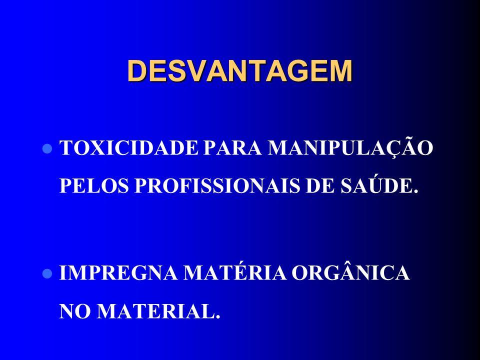DESVANTAGEM TOXICIDADE PARA MANIPULAÇÃO PELOS PROFISSIONAIS DE SAÚDE. IMPREGNA MATÉRIA ORGÂNICA NO MATERIAL.