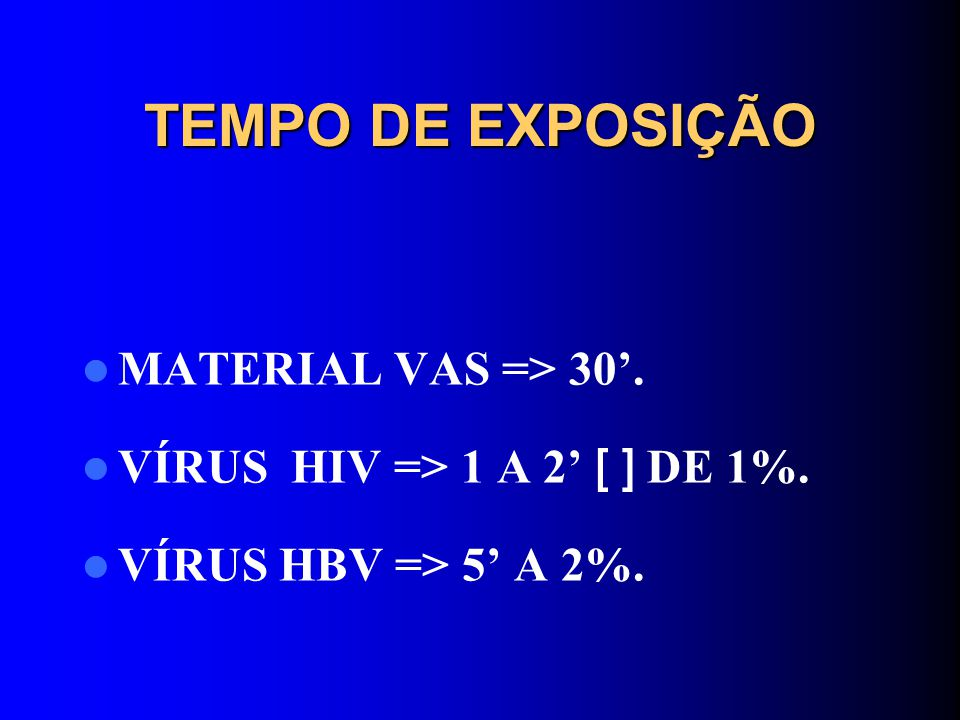 TEMPO DE EXPOSIÇÃO MATERIAL VAS => 30. VÍRUS HIV => 1 A 2 [ ] DE 1%. VÍRUS HBV => 5 A 2%.