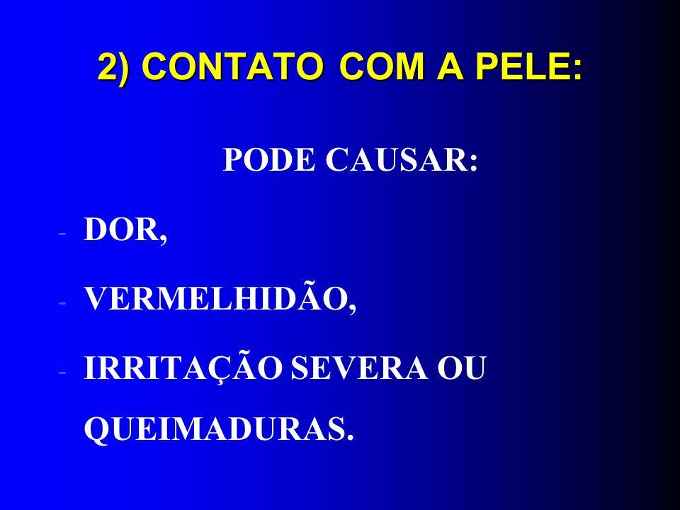 2) CONTATO COM A PELE: PODE CAUSAR: - DOR, - VERMELHIDÃO, - IRRITAÇÃO SEVERA OU QUEIMADURAS.