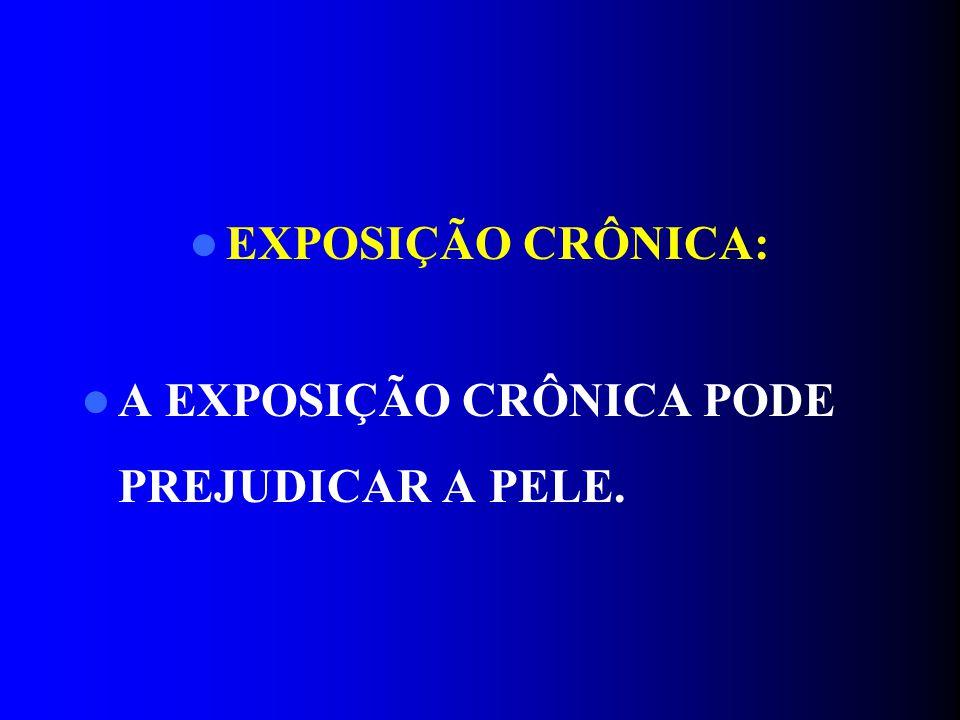 EXPOSIÇÃO CRÔNICA: A EXPOSIÇÃO CRÔNICA PODE PREJUDICAR A PELE.