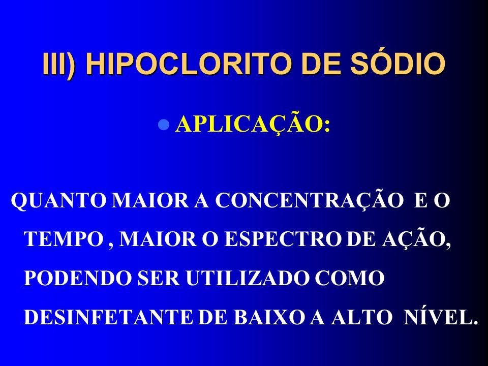 III) HIPOCLORITO DE SÓDIO APLICAÇÃO: QUANTO MAIOR A CONCENTRAÇÃO E O TEMPO, MAIOR O ESPECTRO DE AÇÃO, PODENDO SER UTILIZADO COMO DESINFETANTE DE BAIXO