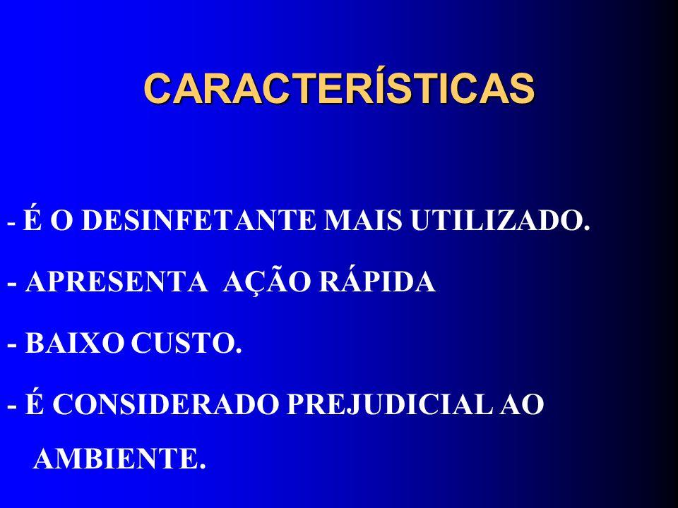 CARACTERÍSTICAS - É O DESINFETANTE MAIS UTILIZADO. - APRESENTA AÇÃO RÁPIDA - BAIXO CUSTO. - É CONSIDERADO PREJUDICIAL AO AMBIENTE.