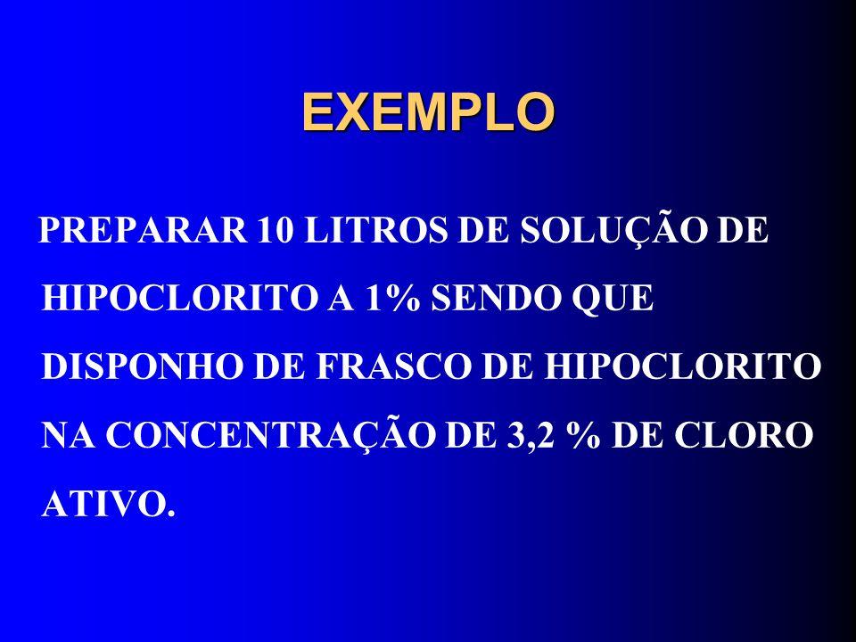 EXEMPLO PREPARAR 10 LITROS DE SOLUÇÃO DE HIPOCLORITO A 1% SENDO QUE DISPONHO DE FRASCO DE HIPOCLORITO NA CONCENTRAÇÃO DE 3,2 % DE CLORO ATIVO.