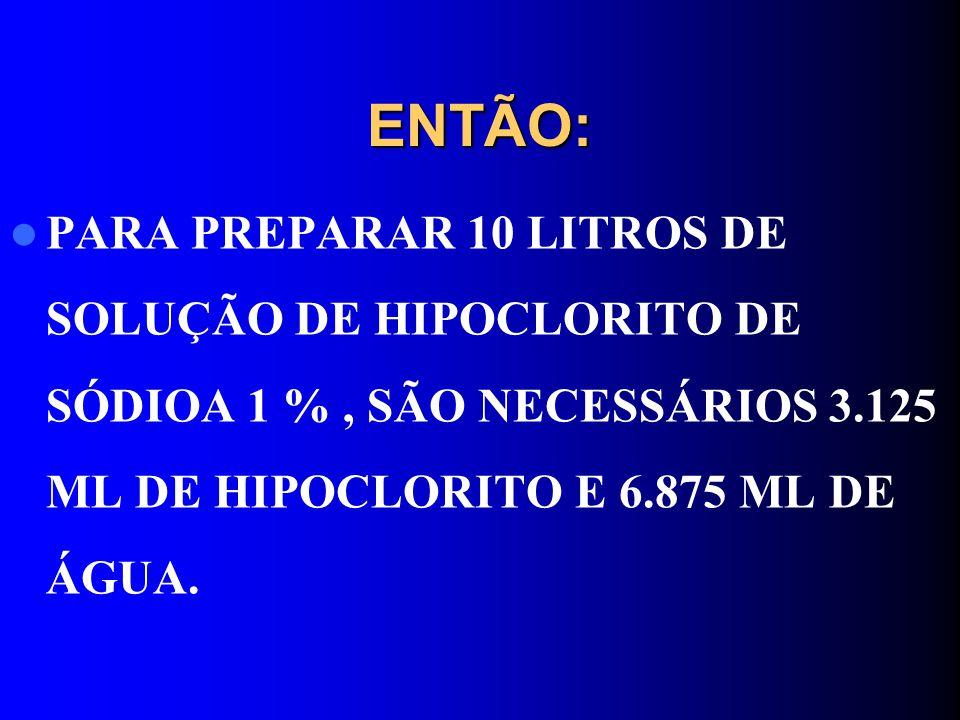 ENTÃO: PARA PREPARAR 10 LITROS DE SOLUÇÃO DE HIPOCLORITO DE SÓDIOA 1 %, SÃO NECESSÁRIOS 3.125 ML DE HIPOCLORITO E 6.875 ML DE ÁGUA.