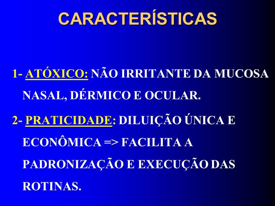 CARACTERÍSTICAS 1- ATÓXICO: NÃO IRRITANTE DA MUCOSA NASAL, DÉRMICO E OCULAR. 2- PRATICIDADE: DILUIÇÃO ÚNICA E ECONÔMICA => FACILITA A PADRONIZAÇÃO E E