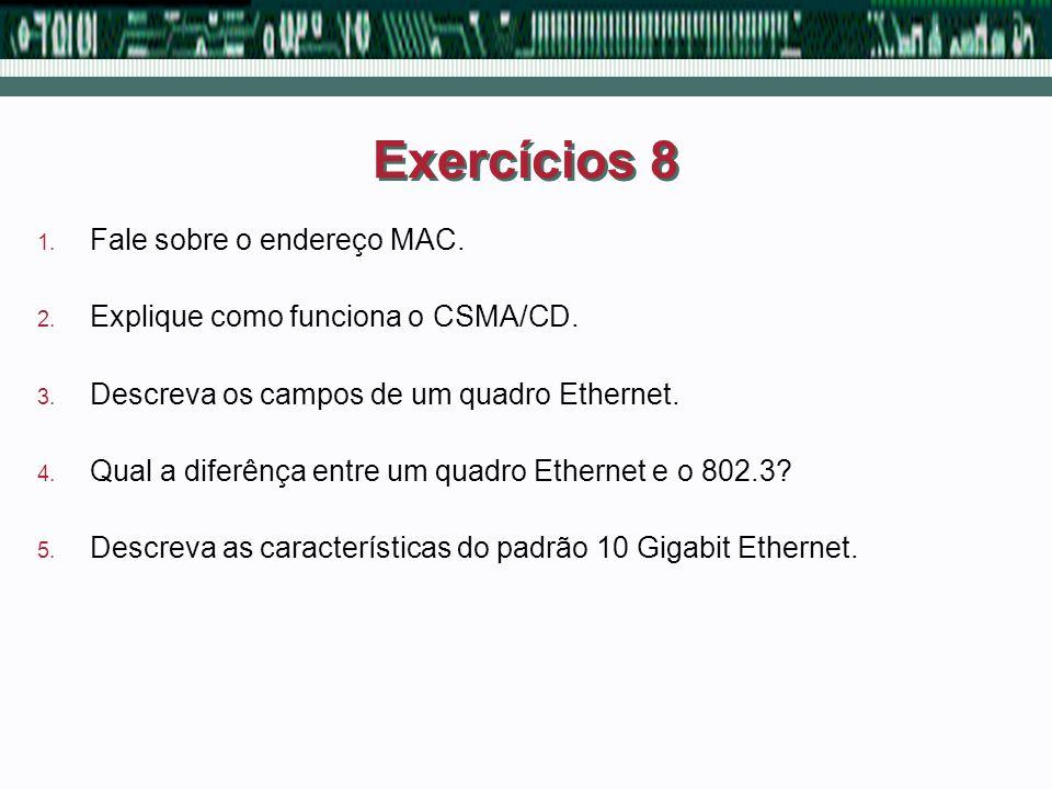 Exercícios 8 1. Fale sobre o endereço MAC. 2. Explique como funciona o CSMA/CD. 3. Descreva os campos de um quadro Ethernet. 4. Qual a diferênça entre
