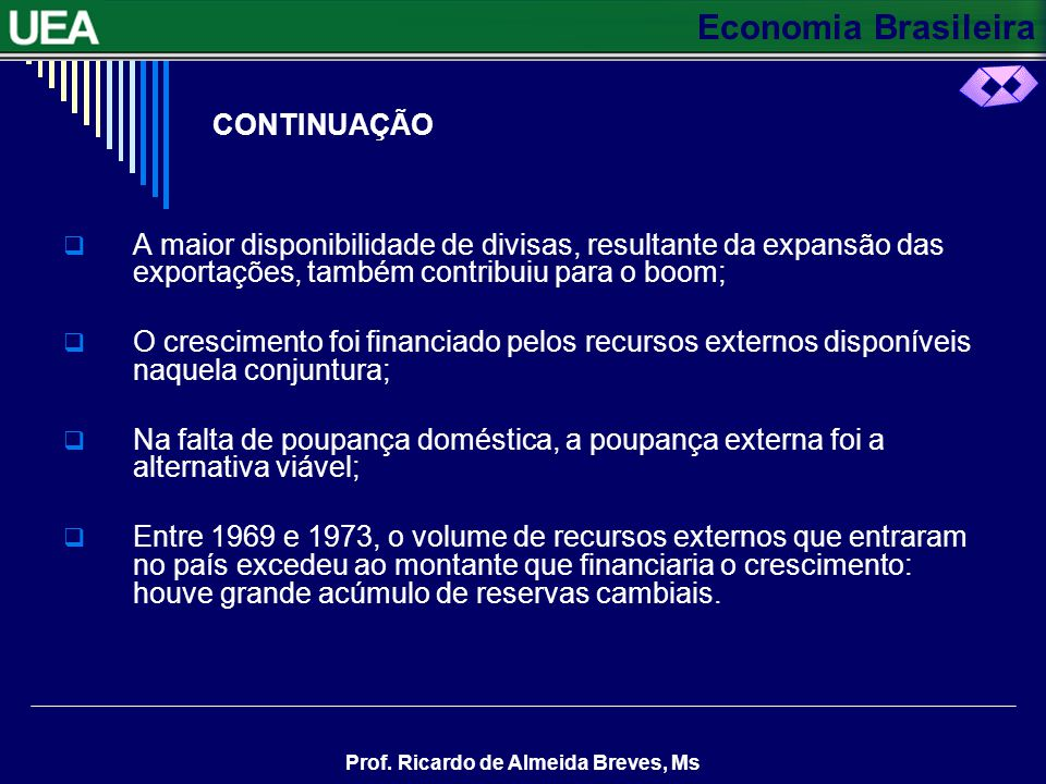Economia Brasileira Prof. Ricardo de Almeida Breves, Ms O MILAGRE ECONÔMICO CRESCIMENTO EXPLOSIVO E AUMENTO DE RESERVAS No período compreendido entre