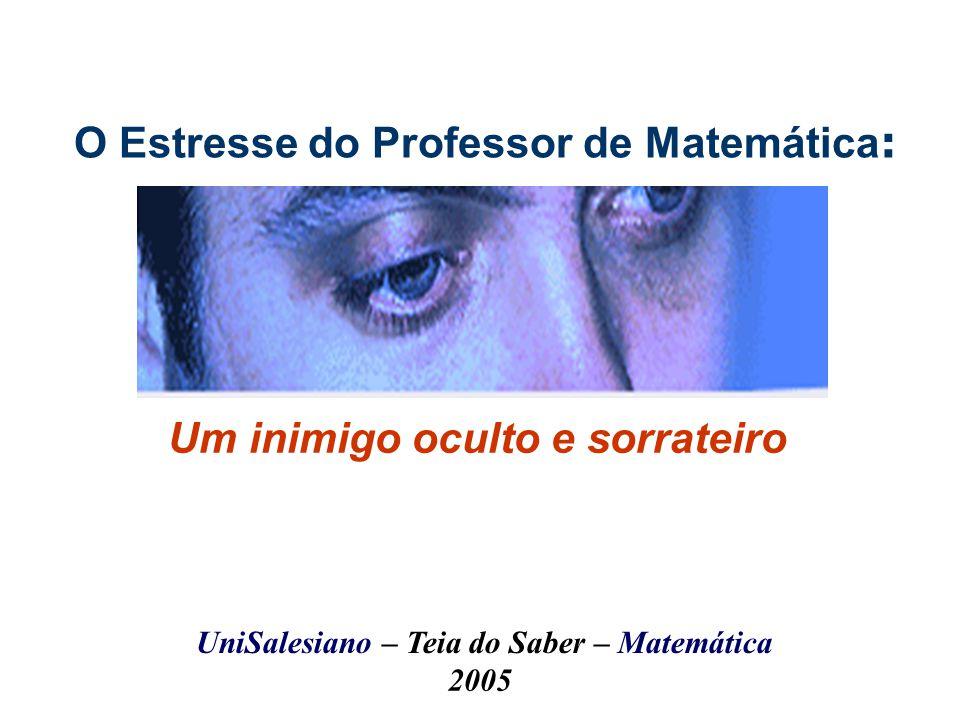O Estresse do Professor de Matemática : Um inimigo oculto e sorrateiro UniSalesiano – Teia do Saber – Matemática 2005