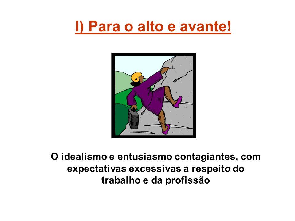 I) Para o alto e avante! O idealismo e entusiasmo contagiantes, com expectativas excessivas a respeito do trabalho e da profissão