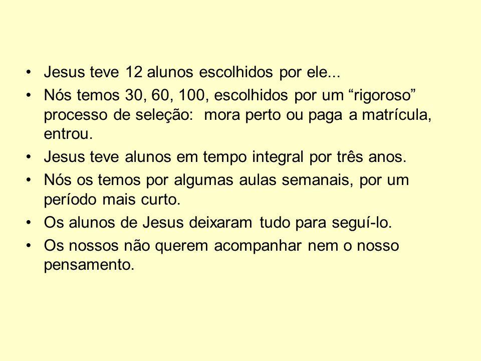 Jesus teve 12 alunos escolhidos por ele... Nós temos 30, 60, 100, escolhidos por um rigoroso processo de seleção: mora perto ou paga a matrícula, entr
