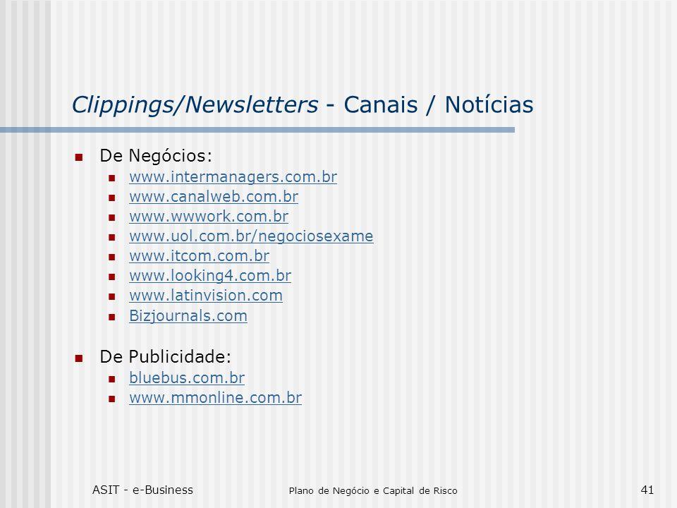 ASIT - e-Business Plano de Negócio e Capital de Risco 41 Clippings/Newsletters - Canais / Notícias De Negócios: www.intermanagers.com.br www.canalweb.com.br www.wwwork.com.br www.uol.com.br/negociosexame www.itcom.com.br www.looking4.com.br www.latinvision.com Bizjournals.com De Publicidade: bluebus.com.br www.mmonline.com.br