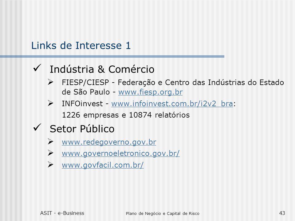 ASIT - e-Business Plano de Negócio e Capital de Risco 43 Links de Interesse 1 Indústria & Comércio FIESP/CIESP - Federação e Centro das Indústrias do Estado de São Paulo - www.fiesp.org.brwww.fiesp.org.br INFOinvest - www.infoinvest.com.br/i2v2_bra:www.infoinvest.com.br/i2v2_bra 1226 empresas e 10874 relatórios Setor Público www.redegoverno.gov.br www.governoeletronico.gov.br/ www.govfacil.com.br/