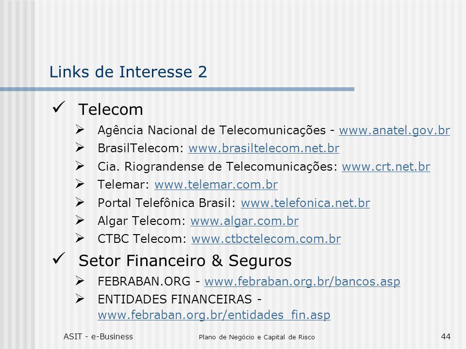 ASIT - e-Business Plano de Negócio e Capital de Risco 44 Links de Interesse 2 Telecom Agência Nacional de Telecomunicações - www.anatel.gov.brwww.anatel.gov.br BrasilTelecom: www.brasiltelecom.net.brwww.brasiltelecom.net.br Cia.