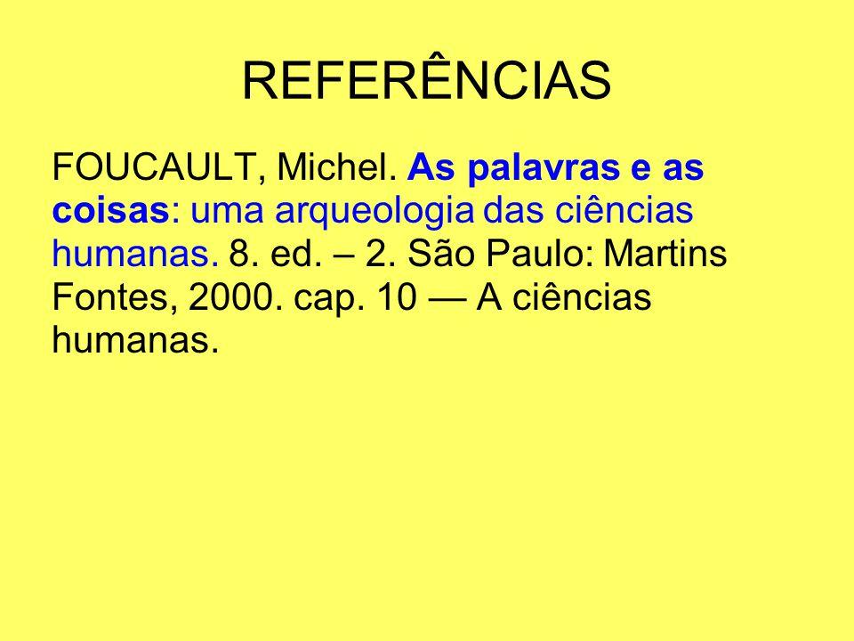 REFERÊNCIAS FOUCAULT, Michel. As palavras e as coisas: uma arqueologia das ciências humanas. 8. ed. – 2. São Paulo: Martins Fontes, 2000. cap. 10 A ci