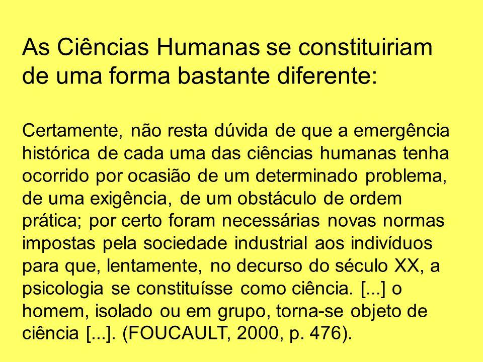 As Ciências Humanas se constituiriam de uma forma bastante diferente: Certamente, não resta dúvida de que a emergência histórica de cada uma das ciênc