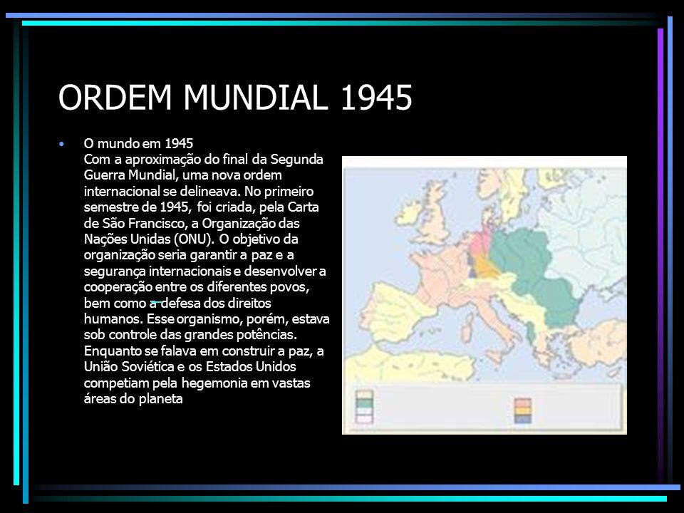 ORDEM MUNDIAL 1945 O mundo em 1945 Com a aproximação do final da Segunda Guerra Mundial, uma nova ordem internacional se delineava. No primeiro semest