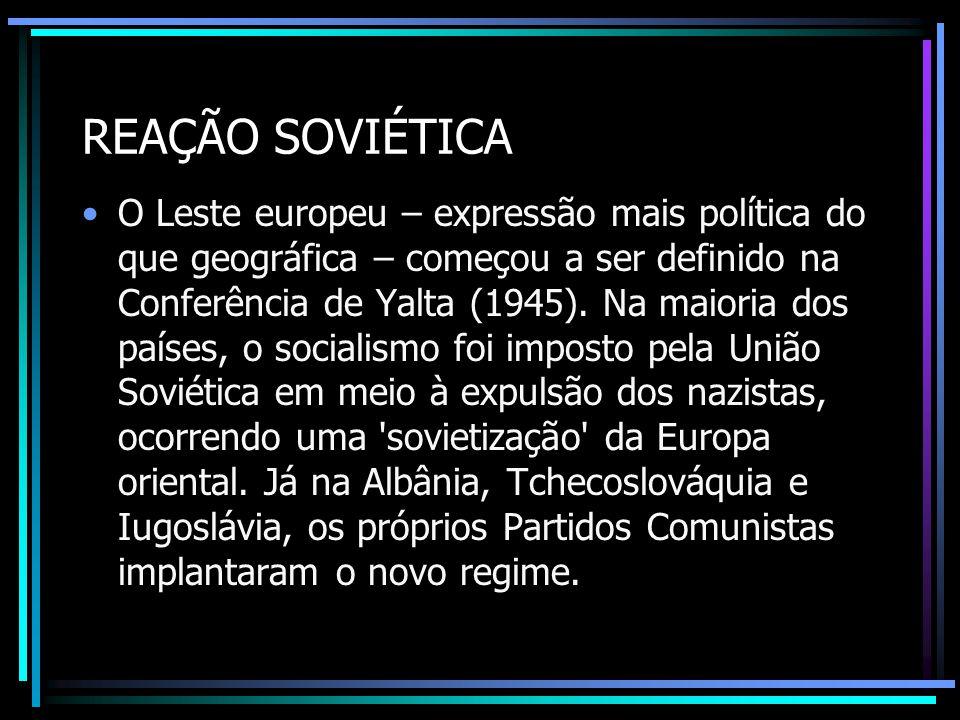 REAÇÃO SOVIÉTICA O Leste europeu – expressão mais política do que geográfica – começou a ser definido na Conferência de Yalta (1945). Na maioria dos p