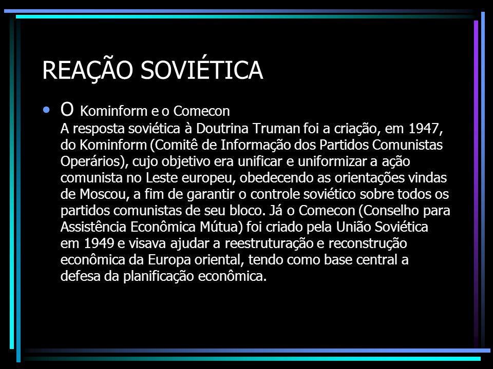 REAÇÃO SOVIÉTICA O Kominform e o Comecon A resposta soviética à Doutrina Truman foi a criação, em 1947, do Kominform (Comitê de Informação dos Partido