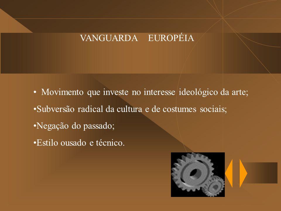 VANGUARDA EUROPÉIA Movimento que investe no interesse ideológico da arte; Subversão radical da cultura e de costumes sociais; Negação do passado; Estilo ousado e técnico.