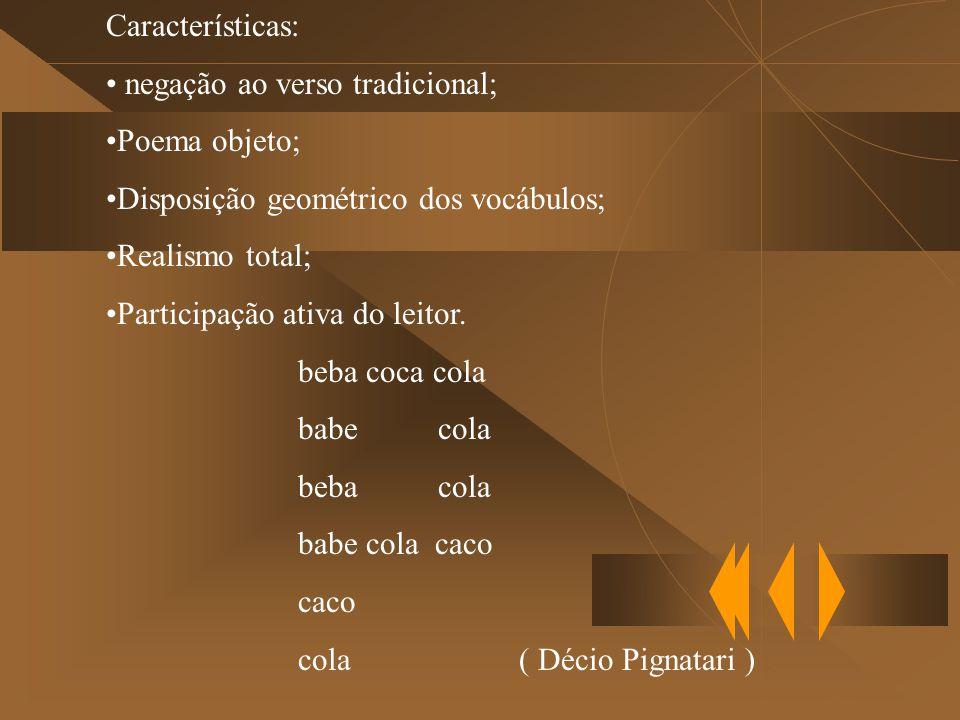 Características: negação ao verso tradicional; Poema objeto; Disposição geométrico dos vocábulos; Realismo total; Participação ativa do leitor.