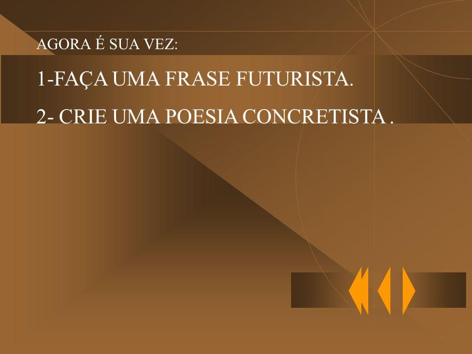 AGORA É SUA VEZ: 1-FAÇA UMA FRASE FUTURISTA. 2- CRIE UMA POESIA CONCRETISTA.