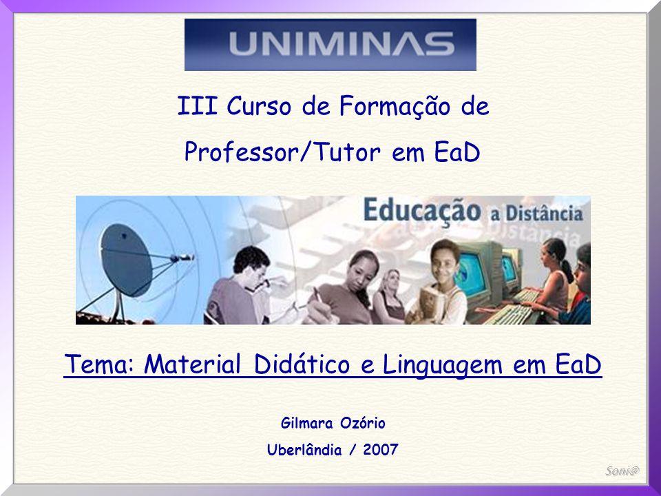Soni@ III Curso de Formação de Professor/Tutor em EaD Tema: Material Didático e Linguagem em EaD Gilmara Ozório Uberlândia / 2007