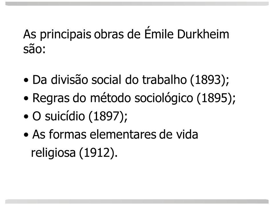 As principais obras de Émile Durkheim são: Da divisão social do trabalho (1893); Regras do método sociológico (1895); O suicídio (1897); As formas ele