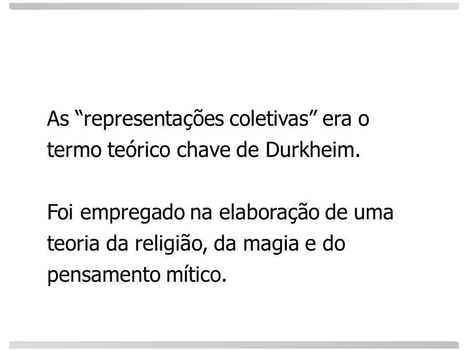 As representações coletivas era o termo teórico chave de Durkheim. Foi empregado na elaboração de uma teoria da religião, da magia e do pensamento mít