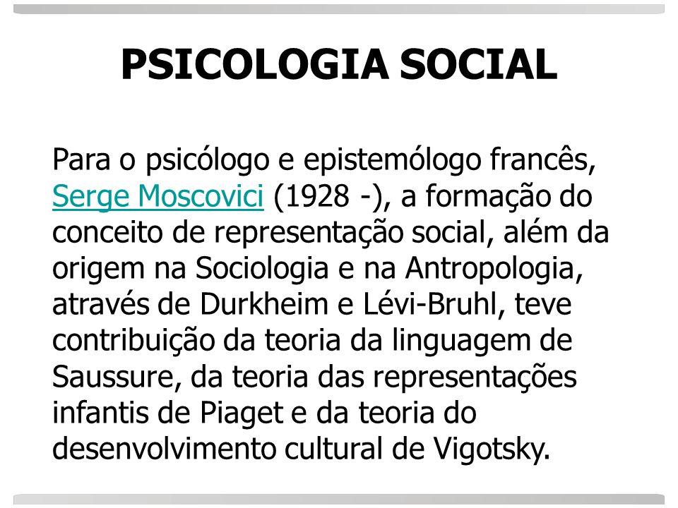 PSICOLOGIA SOCIAL Para o psicólogo e epistemólogo francês, Serge Moscovici (1928 -), a formação do conceito de representação social, além da origem na