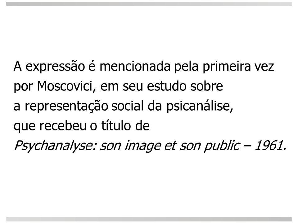 A expressão é mencionada pela primeira vez por Moscovici, em seu estudo sobre a representação social da psicanálise, que recebeu o título de Psychanal