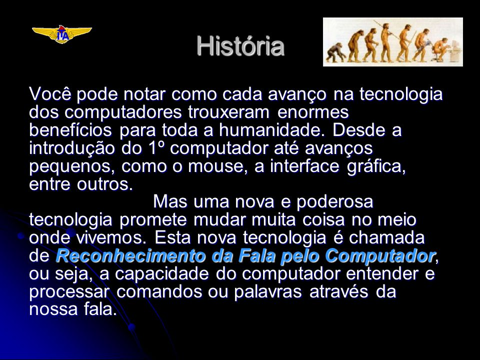 História Você pode notar como cada avanço na tecnologia dos computadores trouxeram enormes benefícios para toda a humanidade. Desde a introdução do 1º