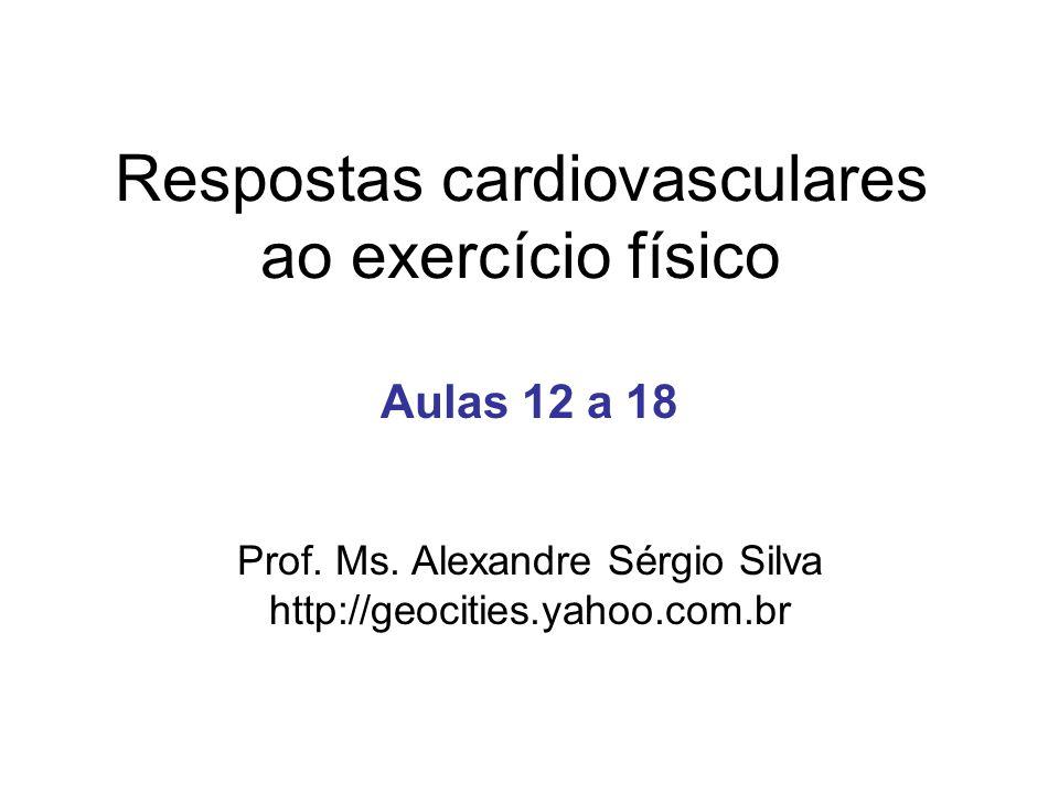 Respostas cardiovasculares ao exercício físico Aulas 12 a 18 Prof. Ms. Alexandre Sérgio Silva http://geocities.yahoo.com.br