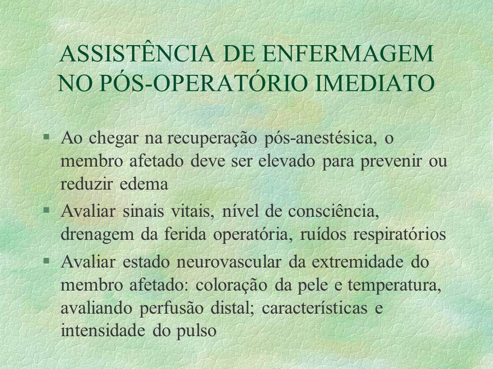 ASSISTÊNCIA DE ENFERMAGEM NO PÓS-OPERATÓRIO IMEDIATO §Ao chegar na recuperação pós-anestésica, o membro afetado deve ser elevado para prevenir ou redu