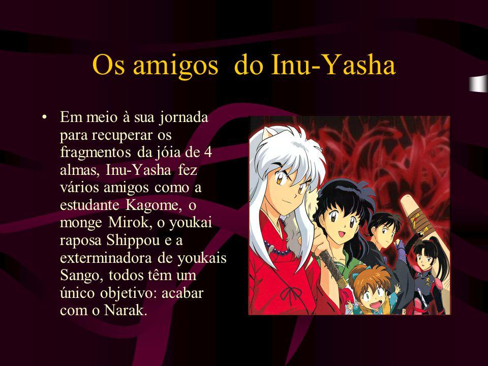 Os amigos do Inu-Yasha Em meio à sua jornada para recuperar os fragmentos da jóia de 4 almas, Inu-Yasha fez vários amigos como a estudante Kagome, o m