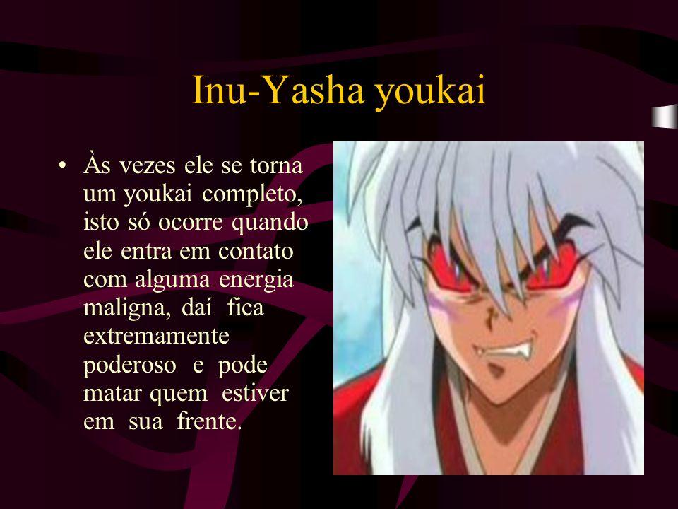 Inu-Yasha youkai Às vezes ele se torna um youkai completo, isto só ocorre quando ele entra em contato com alguma energia maligna, daí fica extremament