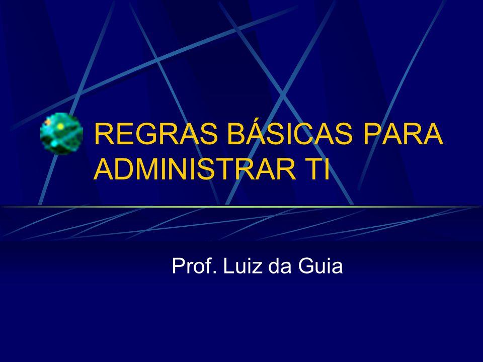 REGRAS BÁSICAS PARA ADMINISTRAR TI Prof. Luiz da Guia