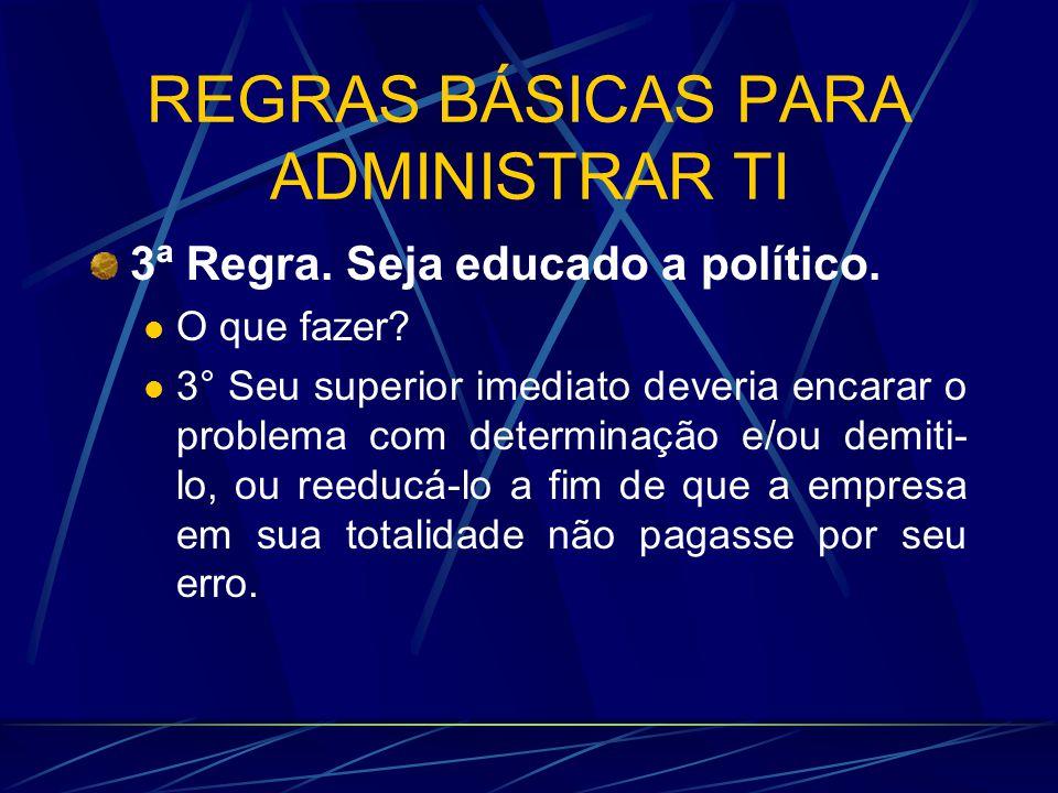 REGRAS BÁSICAS PARA ADMINISTRAR TI 3ª Regra. Seja educado a político. O que fazer? 3° Seu superior imediato deveria encarar o problema com determinaçã