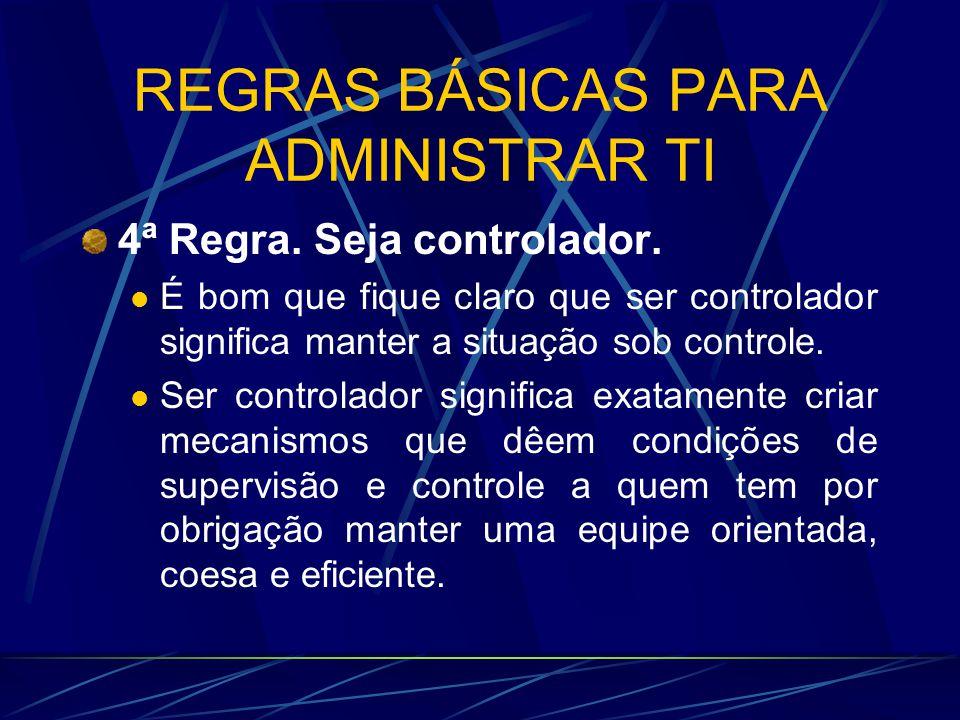 REGRAS BÁSICAS PARA ADMINISTRAR TI 4ª Regra. Seja controlador. É bom que fique claro que ser controlador significa manter a situação sob controle. Ser