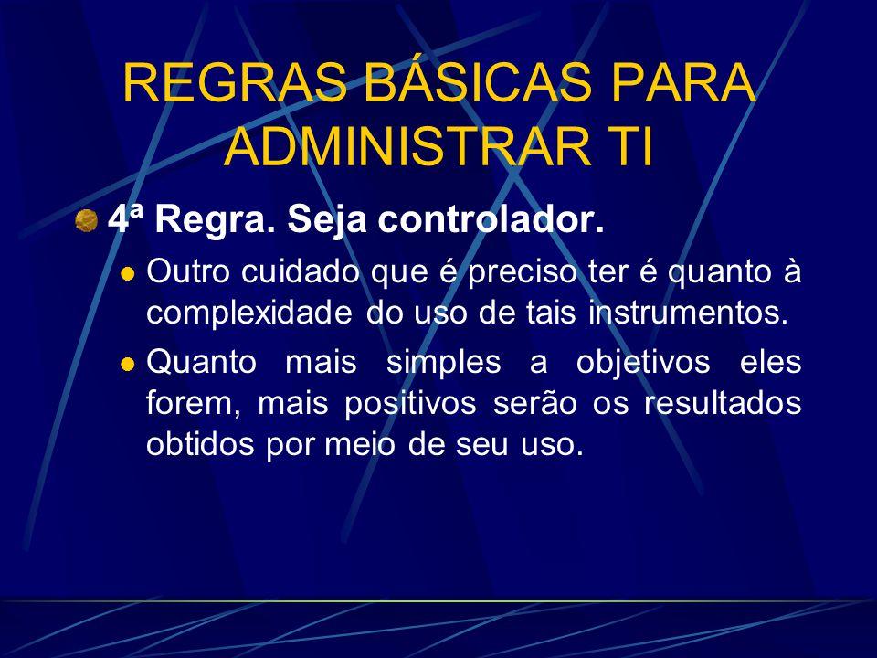 REGRAS BÁSICAS PARA ADMINISTRAR TI 4ª Regra. Seja controlador. Outro cuidado que é preciso ter é quanto à complexidade do uso de tais instrumentos. Qu