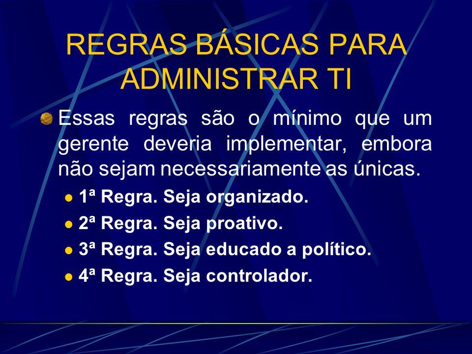 REGRAS BÁSICAS PARA ADMINISTRAR TI Essas regras são o mínimo que um gerente deveria implementar, embora não sejam necessariamente as únicas. 1ª Regra.