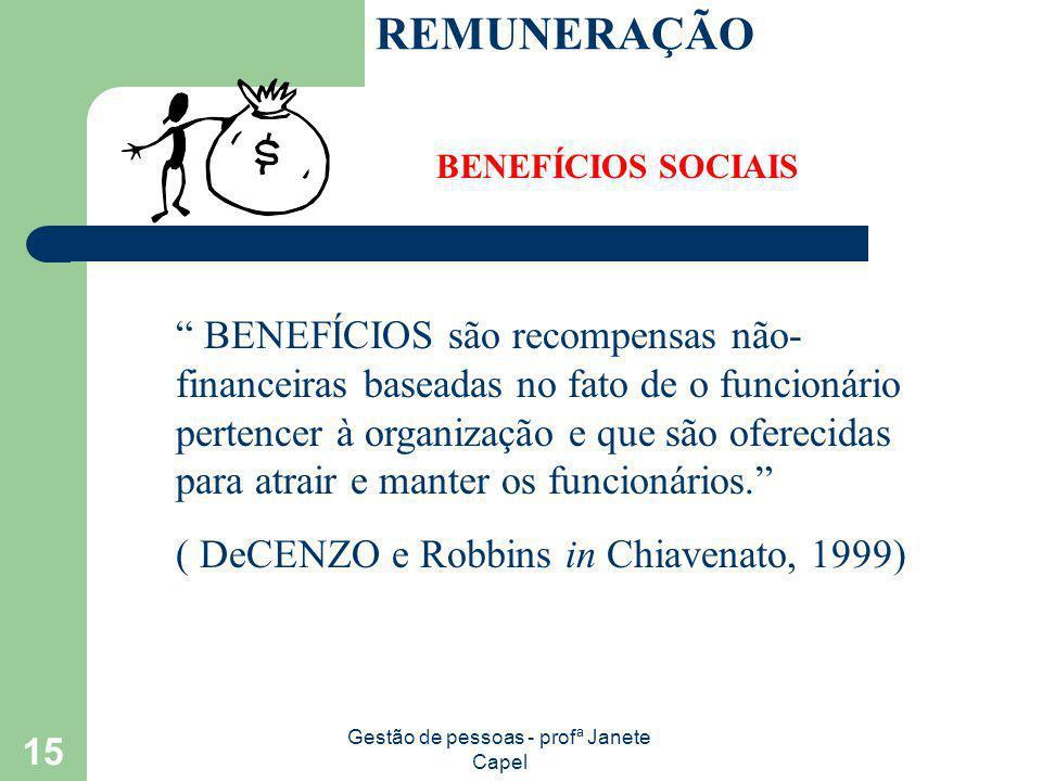 Gestão de pessoas - profª Janete Capel 15 REMUNERAÇÃO BENEFÍCIOS SOCIAIS BENEFÍCIOS são recompensas não- financeiras baseadas no fato de o funcionário