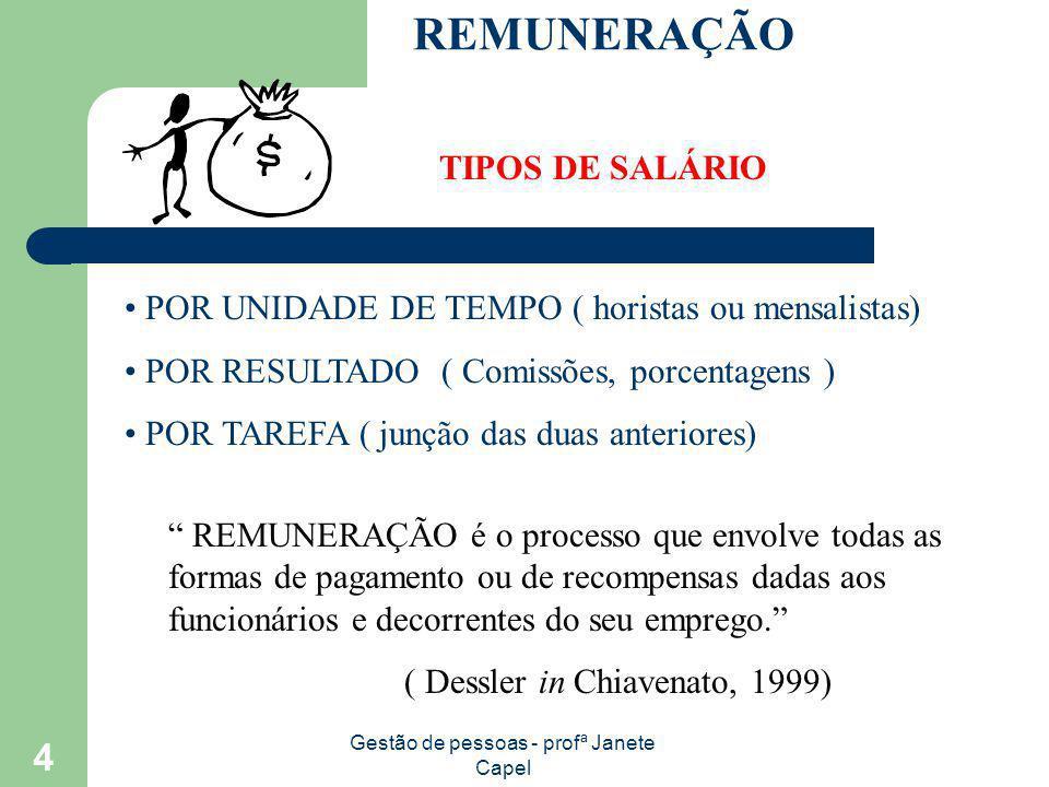 Gestão de pessoas - profª Janete Capel 4 REMUNERAÇÃO TIPOS DE SALÁRIO POR UNIDADE DE TEMPO ( horistas ou mensalistas) POR RESULTADO ( Comissões, porce
