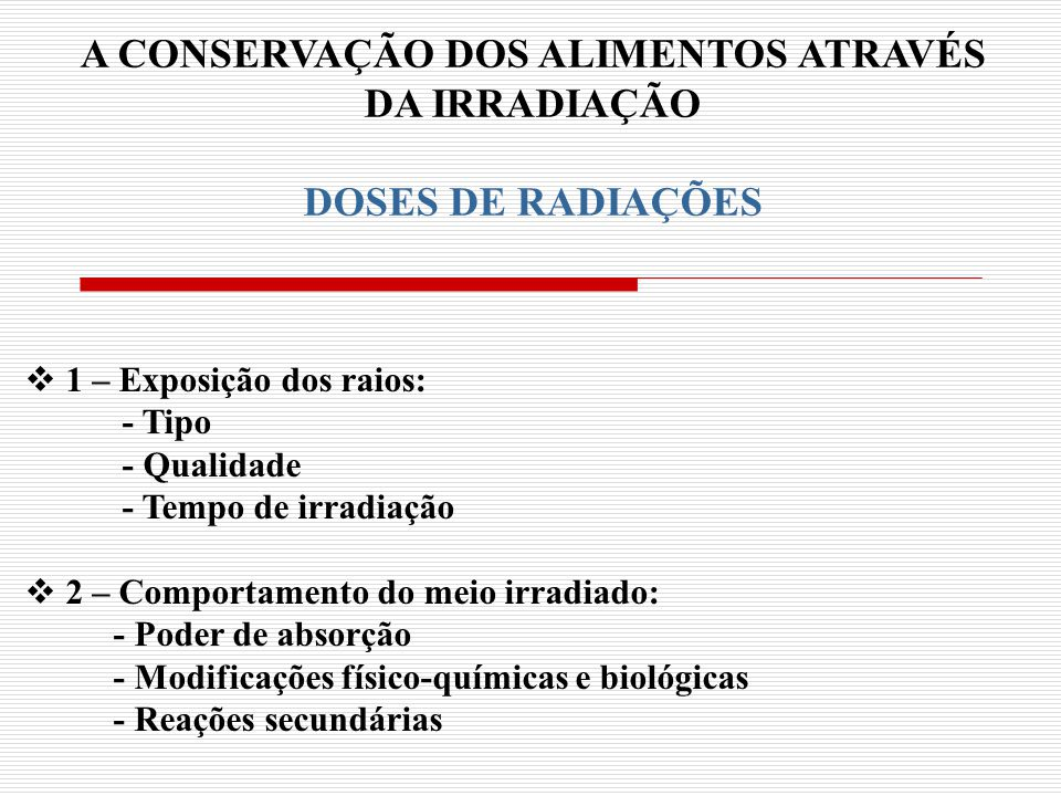 A CONSERVAÇÃO DOS ALIMENTOS ATRAVÉS DA IRRADIAÇÃO DOSES DE RADIAÇÕES 1 – Exposição dos raios: - Tipo - Qualidade - Tempo de irradiação 2 – Comportamen