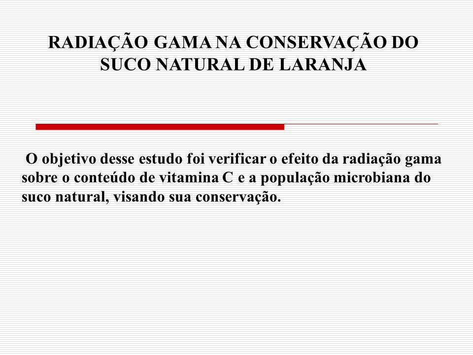 RADIAÇÃO GAMA NA CONSERVAÇÃO DO SUCO NATURAL DE LARANJA O objetivo desse estudo foi verificar o efeito da radiação gama sobre o conteúdo de vitamina C