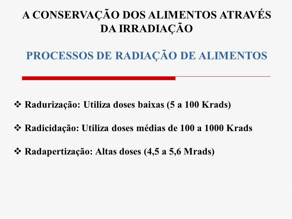 A CONSERVAÇÃO DOS ALIMENTOS ATRAVÉS DA IRRADIAÇÃO PROCESSOS DE RADIAÇÃO DE ALIMENTOS Radurização: Utiliza doses baixas (5 a 100 Krads) Radicidação: Ut