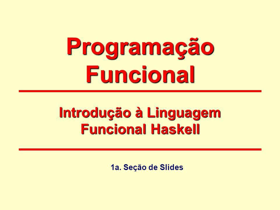 Programação Funcional Introdução à Linguagem Funcional Haskell 1a. Seção de Slides