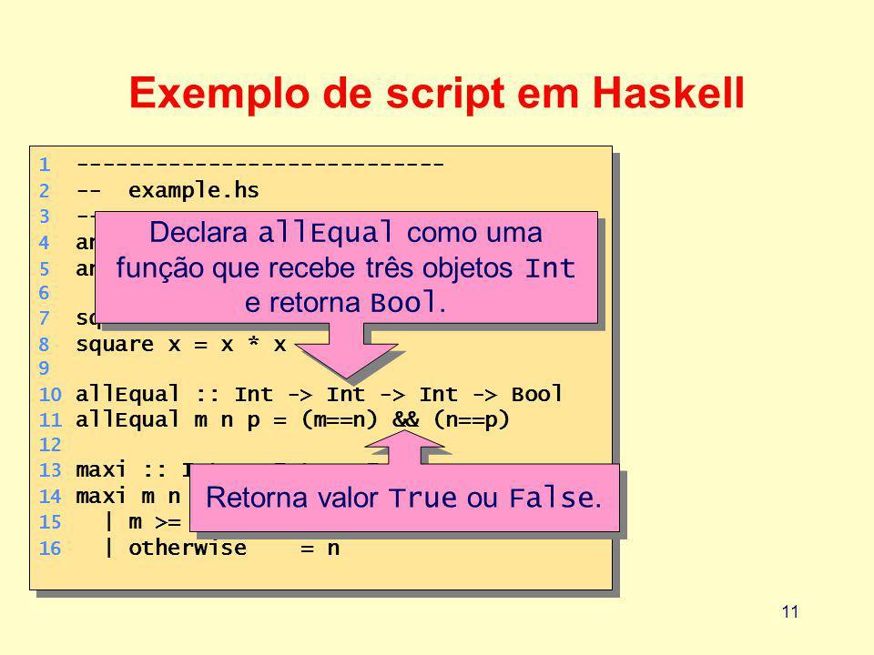 11 1 ---------------------------- 2 -- example.hs 3 ---------------------------- 4 answer :: Int 5 answer = 42 6 7 square :: Int -> Int 8 square x = x * x 9 10 allEqual :: Int -> Int -> Int -> Bool 11 allEqual m n p = (m==n) && (n==p) 12 13 maxi :: Int -> Int -> Int 14 maxi m n 15 | m >= n= m 16 | otherwise= n 1 ---------------------------- 2 -- example.hs 3 ---------------------------- 4 answer :: Int 5 answer = 42 6 7 square :: Int -> Int 8 square x = x * x 9 10 allEqual :: Int -> Int -> Int -> Bool 11 allEqual m n p = (m==n) && (n==p) 12 13 maxi :: Int -> Int -> Int 14 maxi m n 15 | m >= n= m 16 | otherwise= n Exemplo de script em Haskell Declara allEqual como uma função que recebe três objetos Int e retorna Bool.